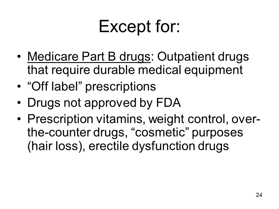Except for: Medicare Part B drugs: Outpatient drugs that require durable medical equipment. Off label prescriptions.