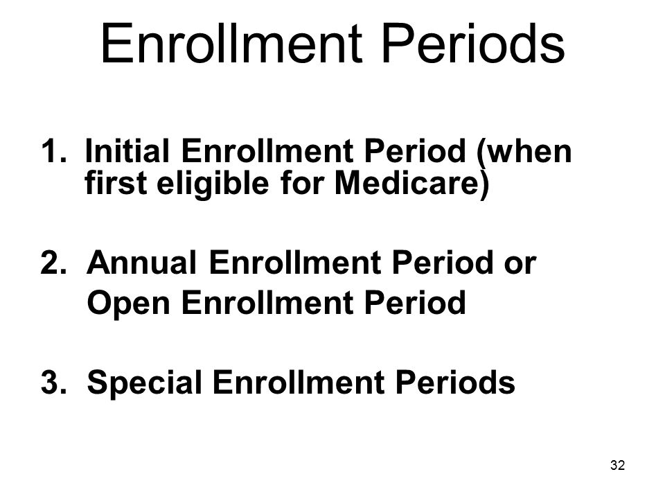 Enrollment Periods Initial Enrollment Period (when first eligible for Medicare) 2. Annual Enrollment Period or.