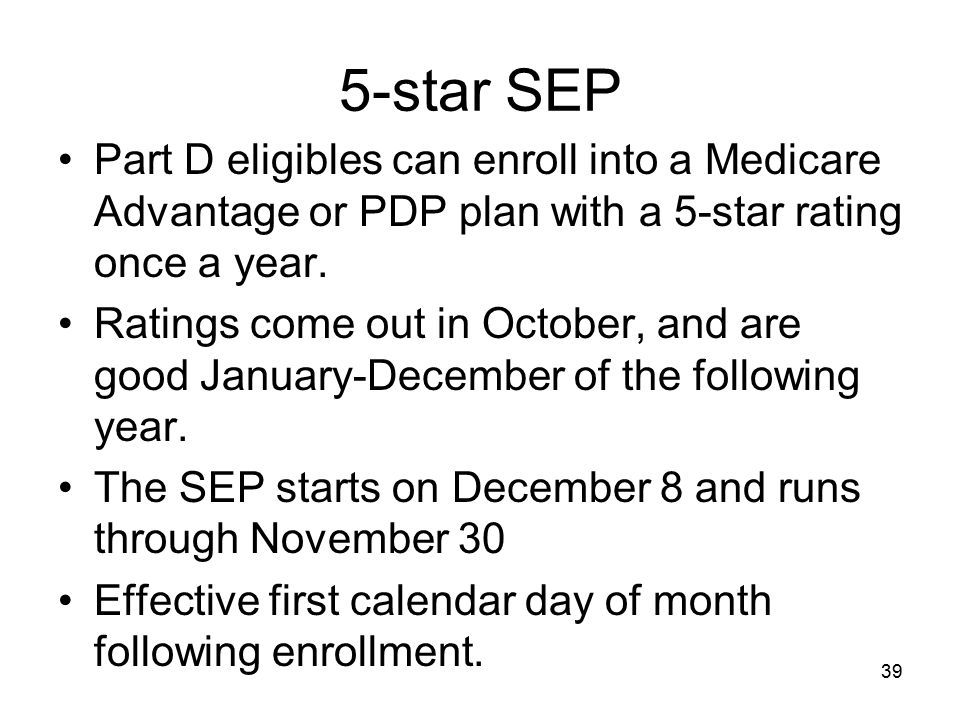 5-star SEP Part D eligibles can enroll into a Medicare Advantage or PDP plan with a 5-star rating once a year.