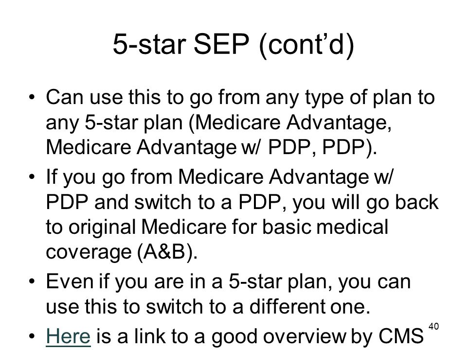 5-star SEP (cont'd) Can use this to go from any type of plan to any 5-star plan (Medicare Advantage, Medicare Advantage w/ PDP, PDP).