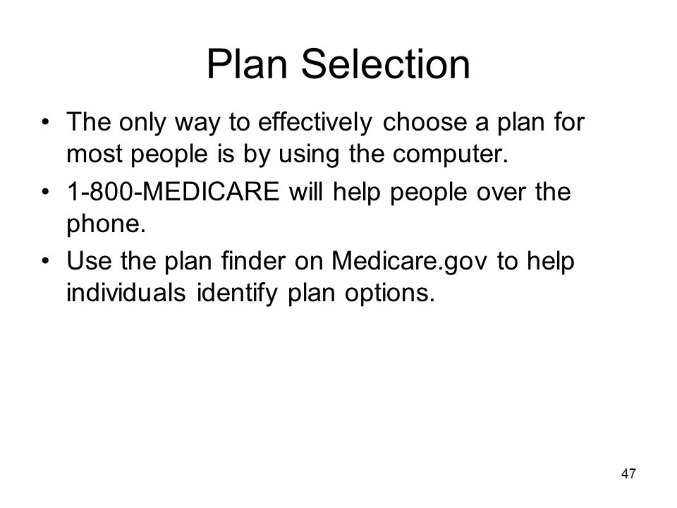 Plan Selection The only way to effectively choose a plan for most people is by using the computer. 1-800-MEDICARE will help people over the phone.