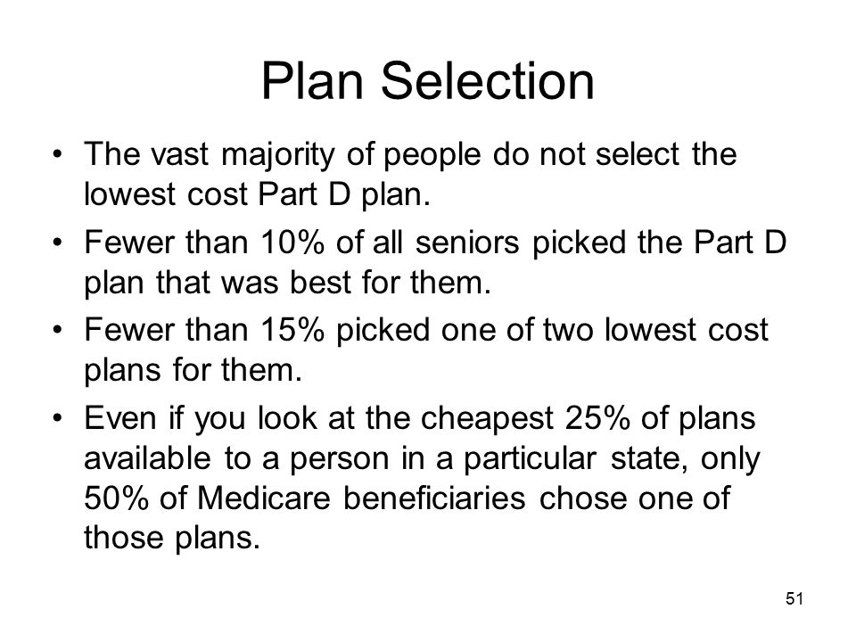Plan Selection The vast majority of people do not select the lowest cost Part D plan.