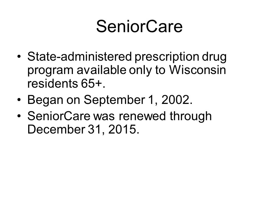 SeniorCare State-administered prescription drug program available only to Wisconsin residents 65+. Began on September 1, 2002.