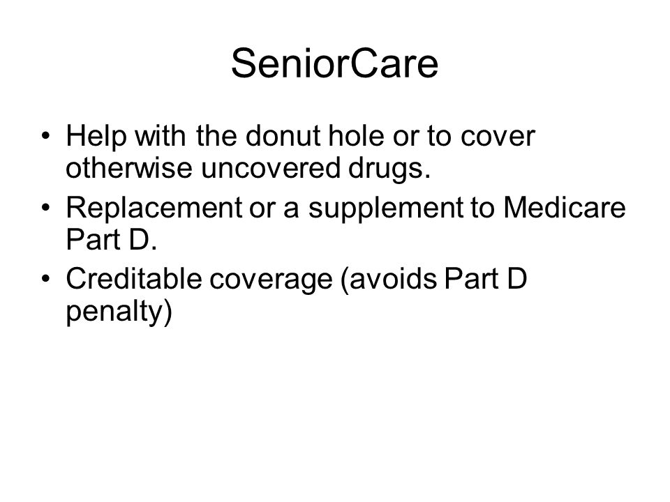 SeniorCare Help with the donut hole or to cover otherwise uncovered drugs. Replacement or a supplement to Medicare Part D.