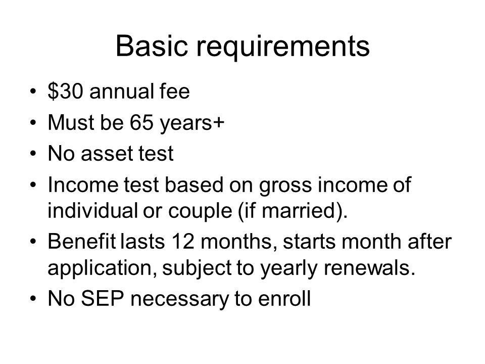 Basic requirements $30 annual fee Must be 65 years+ No asset test