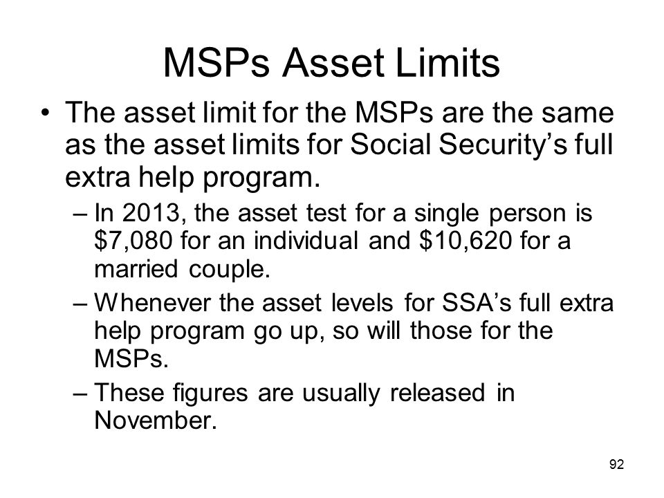 MSPs Asset Limits The asset limit for the MSPs are the same as the asset limits for Social Security's full extra help program.