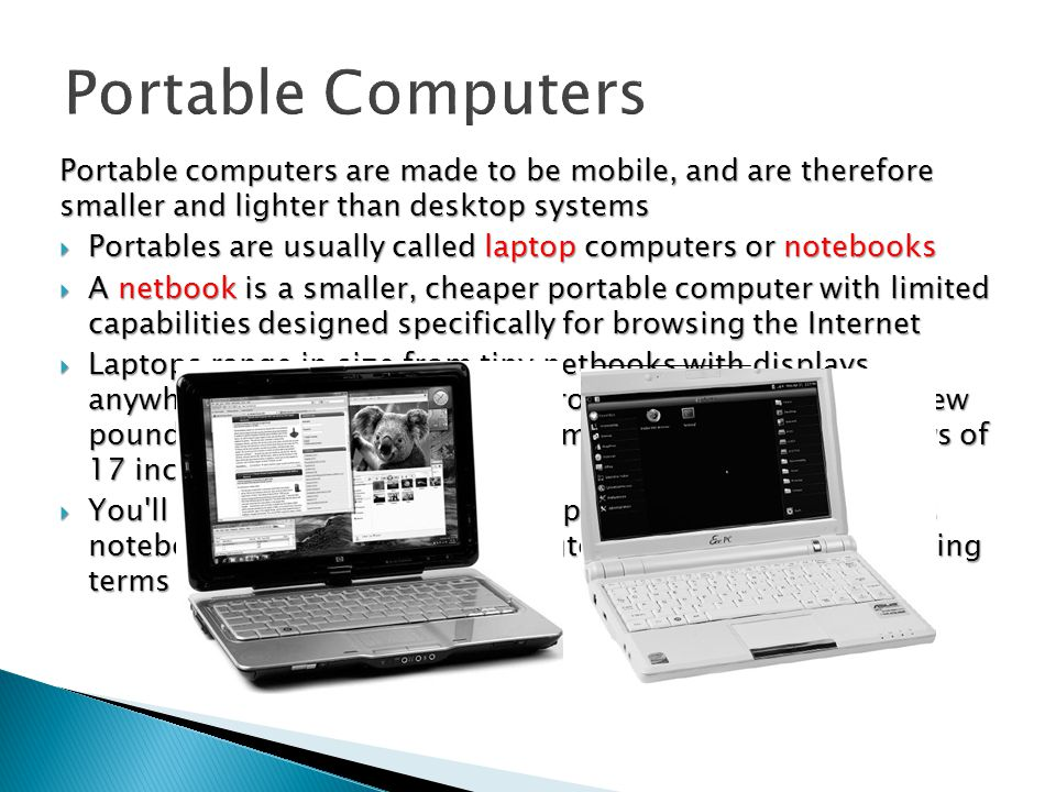 Portable Computers Portable computers are made to be mobile, and are therefore smaller and lighter than desktop systems.