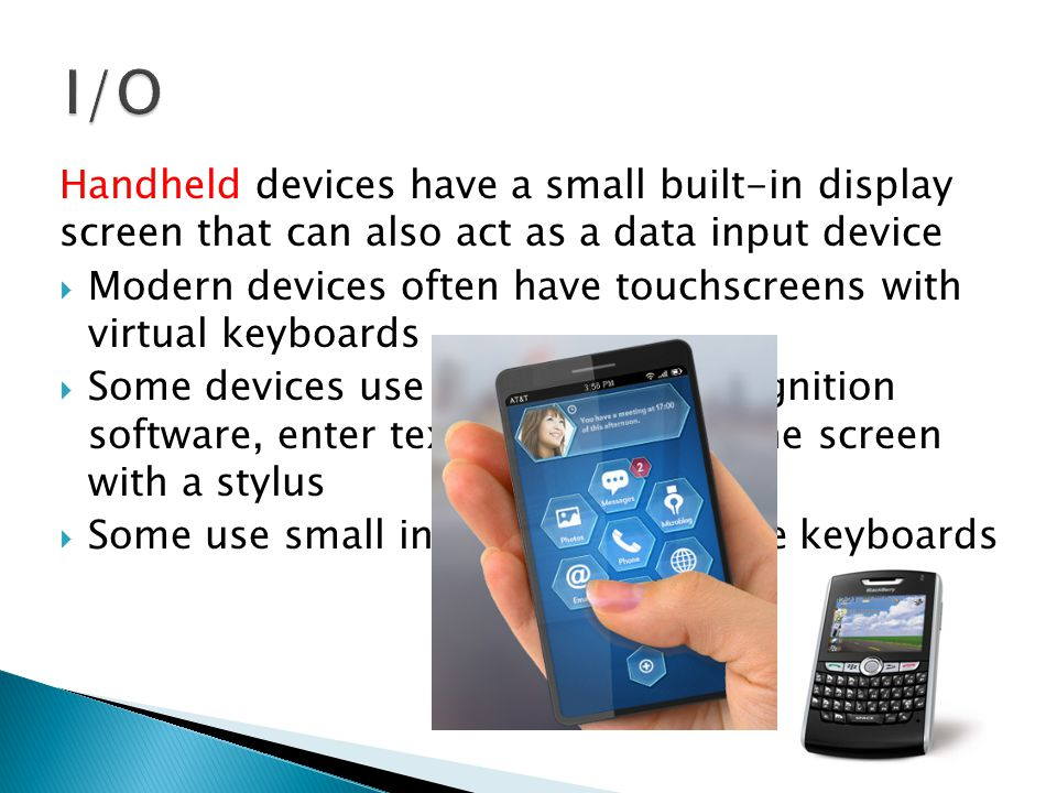 I/O Handheld devices have a small built-in display screen that can also act as a data input device.