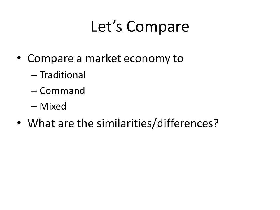 Let's Compare Compare a market economy to
