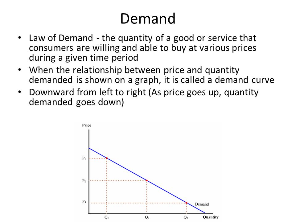Demand Law of Demand - the quantity of a good or service that consumers are willing and able to buy at various prices during a given time period.