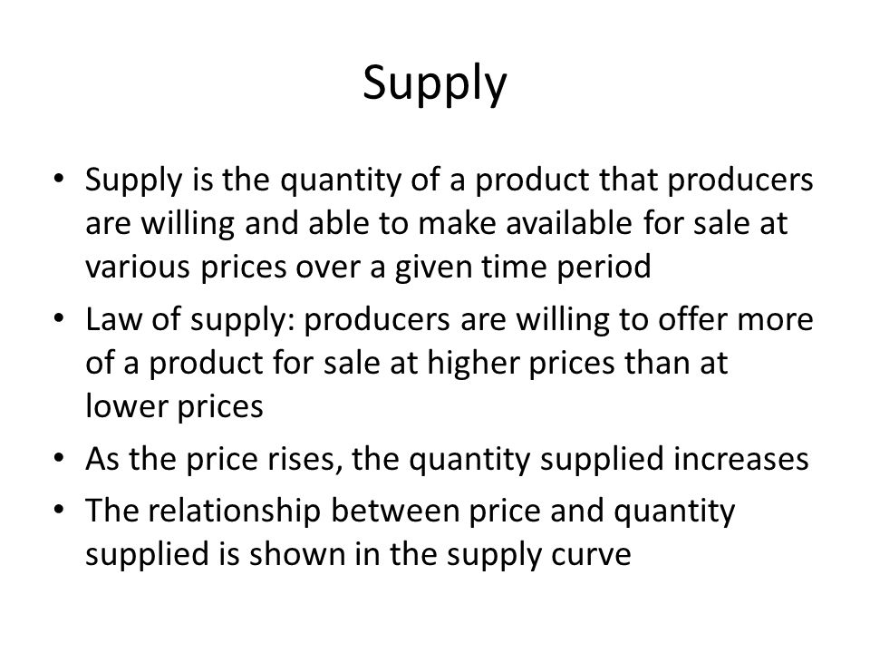 Supply Supply is the quantity of a product that producers are willing and able to make available for sale at various prices over a given time period.