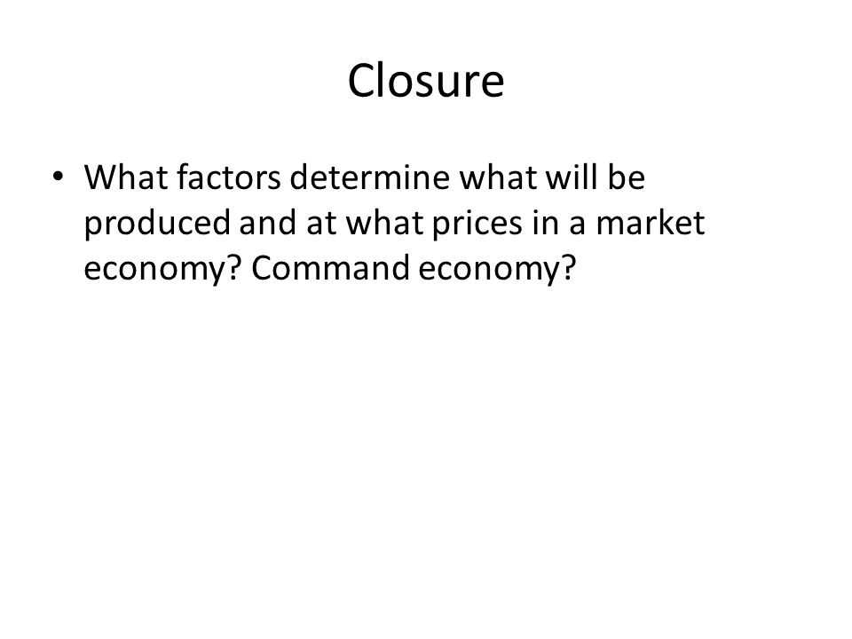 Closure What factors determine what will be produced and at what prices in a market economy.