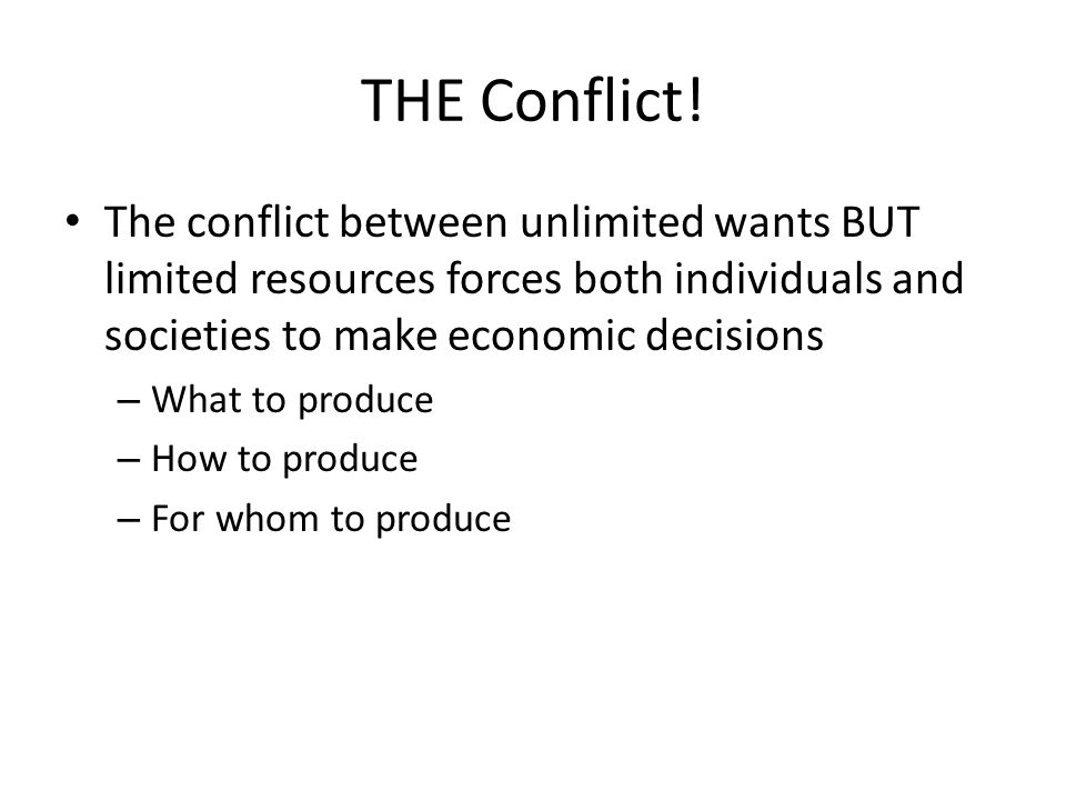 THE Conflict! The conflict between unlimited wants BUT limited resources forces both individuals and societies to make economic decisions.
