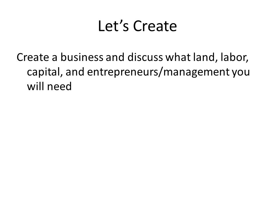 Let's Create Create a business and discuss what land, labor, capital, and entrepreneurs/management you will need.
