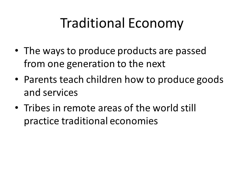 Traditional Economy The ways to produce products are passed from one generation to the next.