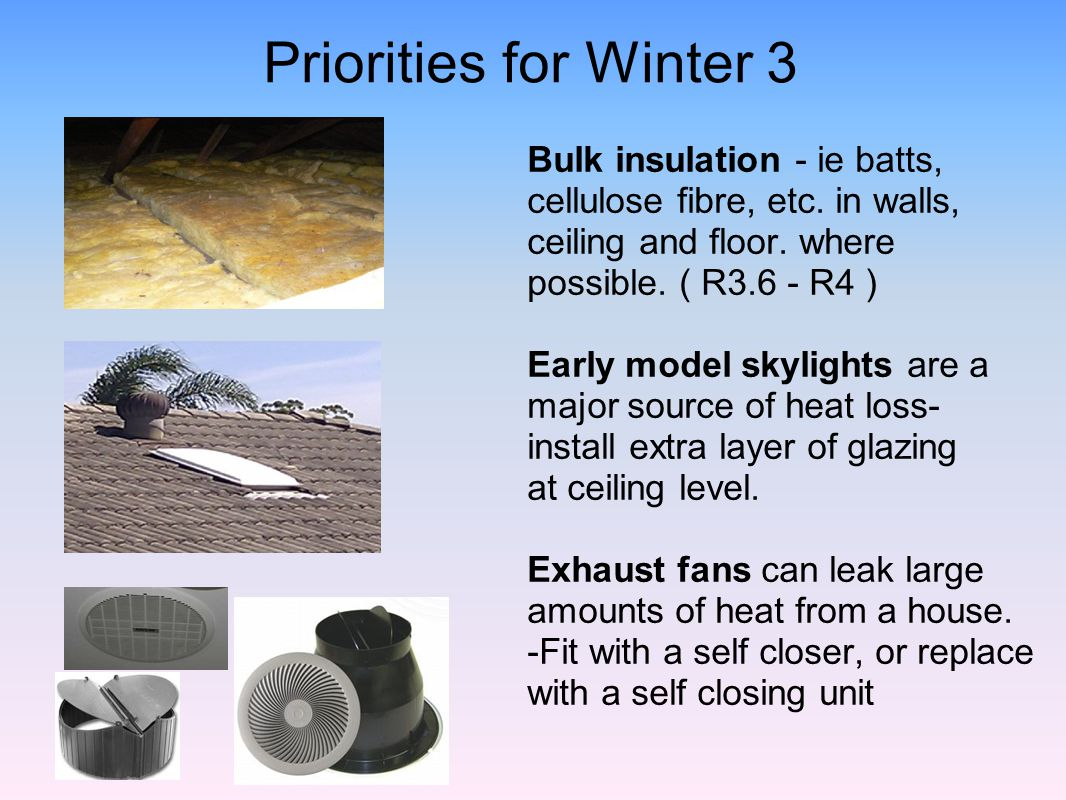 Priorities for Winter 3 Bulk insulation - ie batts, cellulose fibre, etc. in walls, ceiling and floor. where possible. ( R3.6 - R4 )