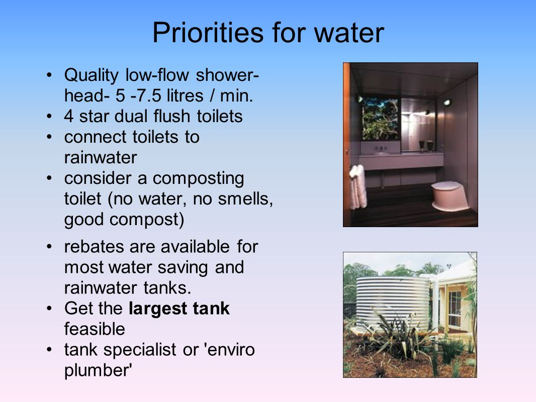 Priorities for water Quality low-flow shower-head- 5 -7.5 litres / min. 4 star dual flush toilets