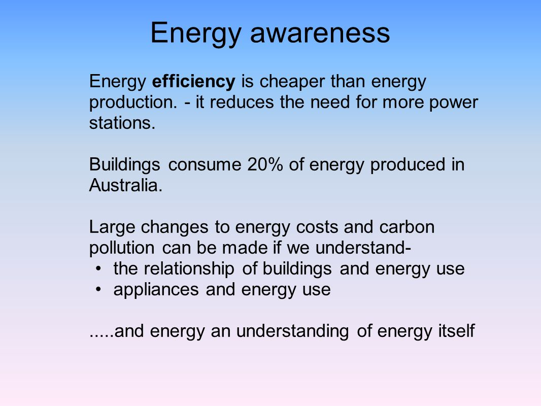 Energy awareness Energy efficiency is cheaper than energy production. - it reduces the need for more power stations.