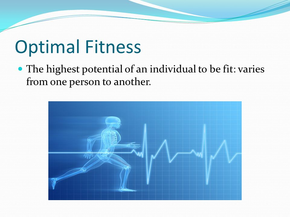 Optimal Fitness The highest potential of an individual to be fit: varies from one person to another.