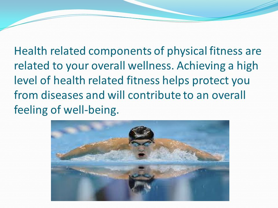 Health related components of physical fitness are related to your overall wellness.
