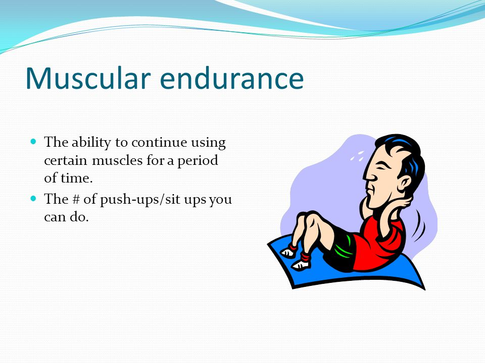 Muscular endurance The ability to continue using certain muscles for a period of time.