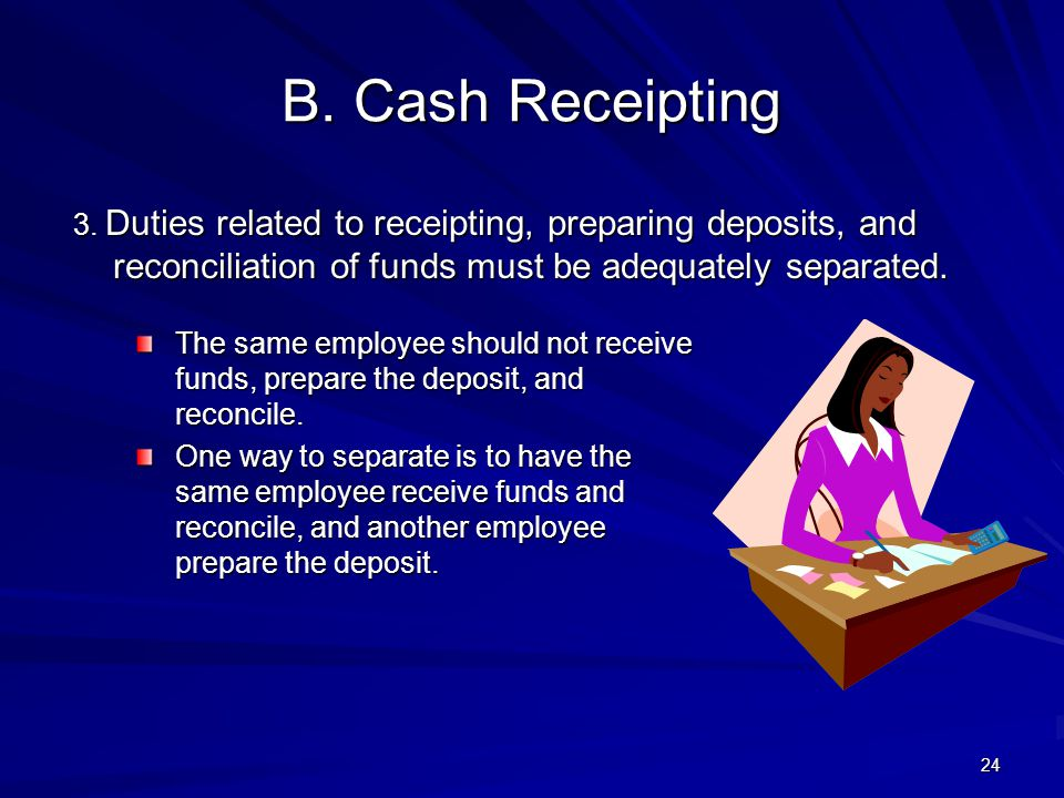 4/11/2012 B. Cash Receipting. 3. Duties related to receipting, preparing deposits, and reconciliation of funds must be adequately separated.