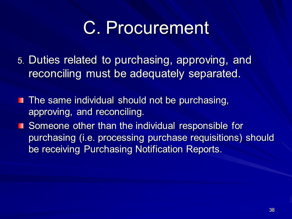4/11/2012 C. Procurement. 5. Duties related to purchasing, approving, and reconciling must be adequately separated.