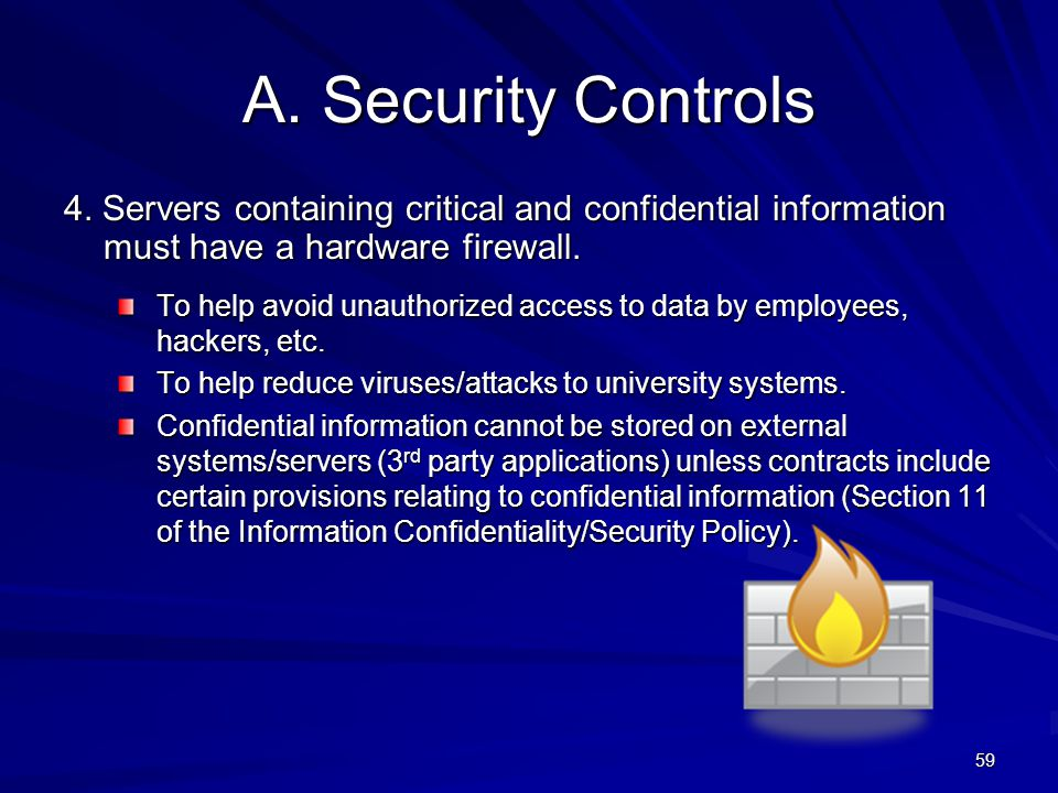 4/11/2012 A. Security Controls. 4. Servers containing critical and confidential information must have a hardware firewall.