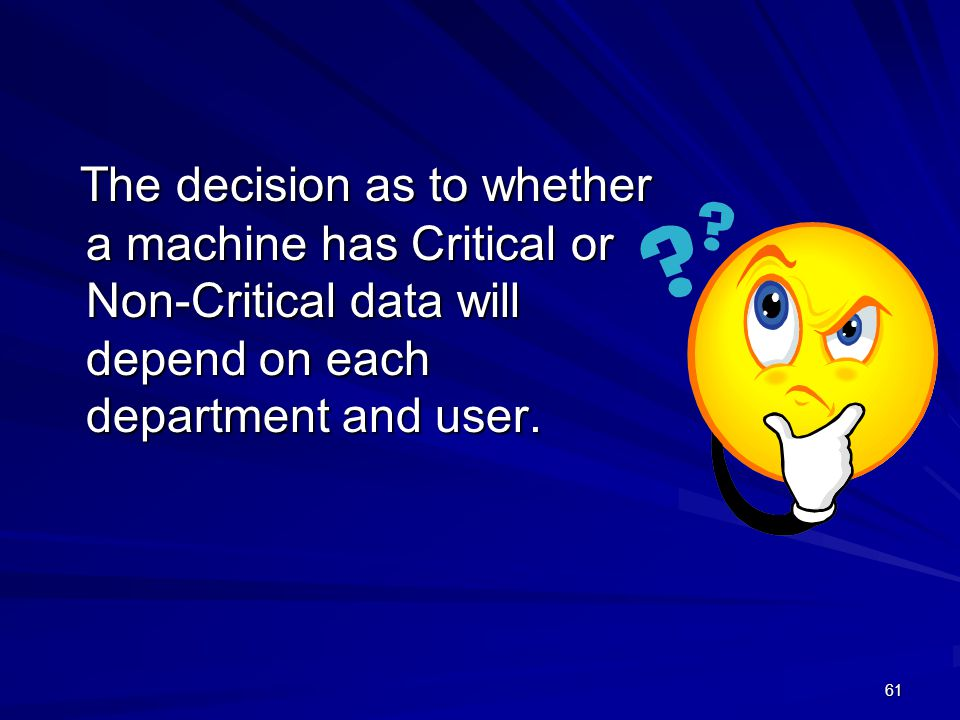 4/11/2012 The decision as to whether a machine has Critical or Non-Critical data will depend on each department and user.