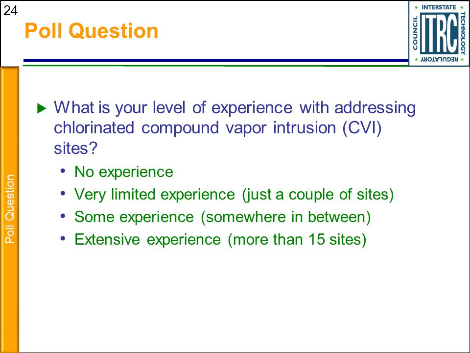 Poll Question What is your level of experience with addressing chlorinated compound vapor intrusion (CVI) sites
