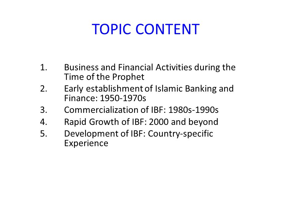 TOPIC CONTENT Business and Financial Activities during the Time of the Prophet. Early establishment of Islamic Banking and Finance: 1950-1970s.