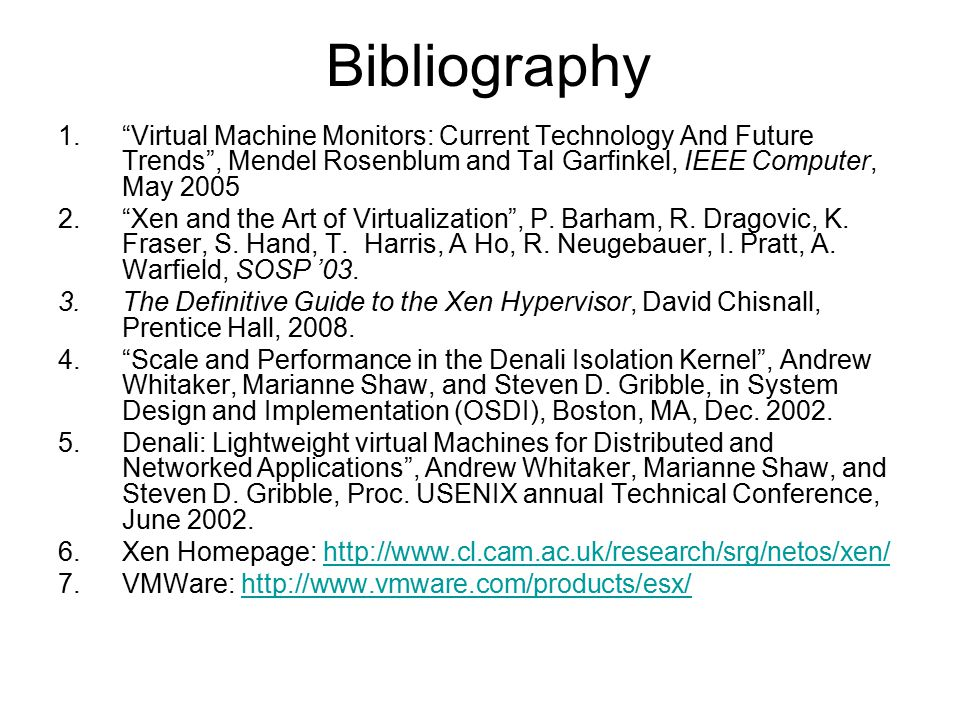 Bibliography Virtual Machine Monitors: Current Technology And Future Trends , Mendel Rosenblum and Tal Garfinkel, IEEE Computer, May 2005.