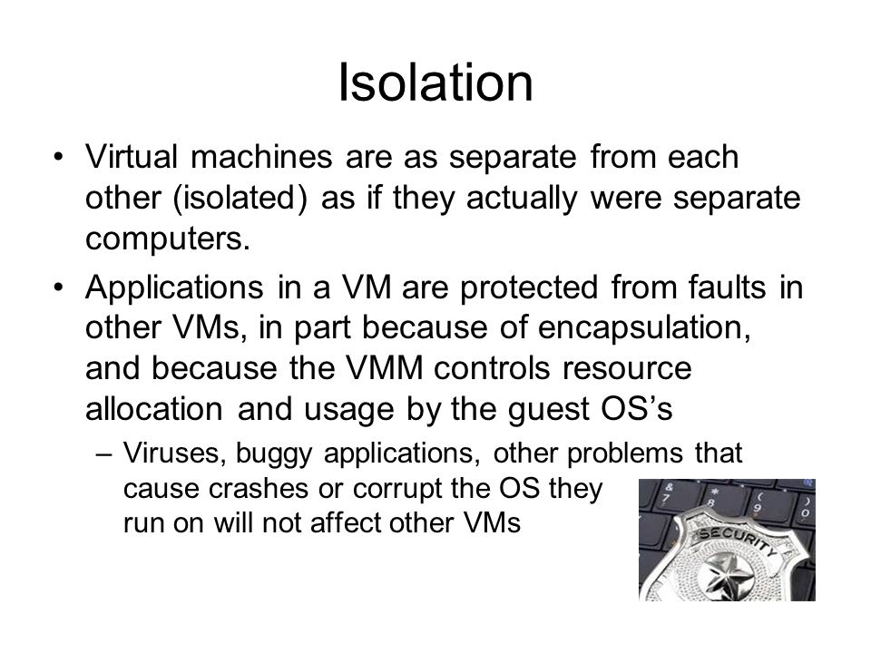 Isolation Virtual machines are as separate from each other (isolated) as if they actually were separate computers.