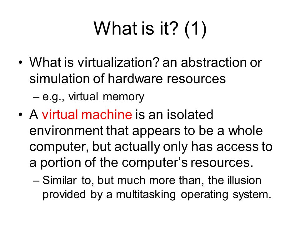 What is it (1) What is virtualization an abstraction or simulation of hardware resources. e.g., virtual memory.