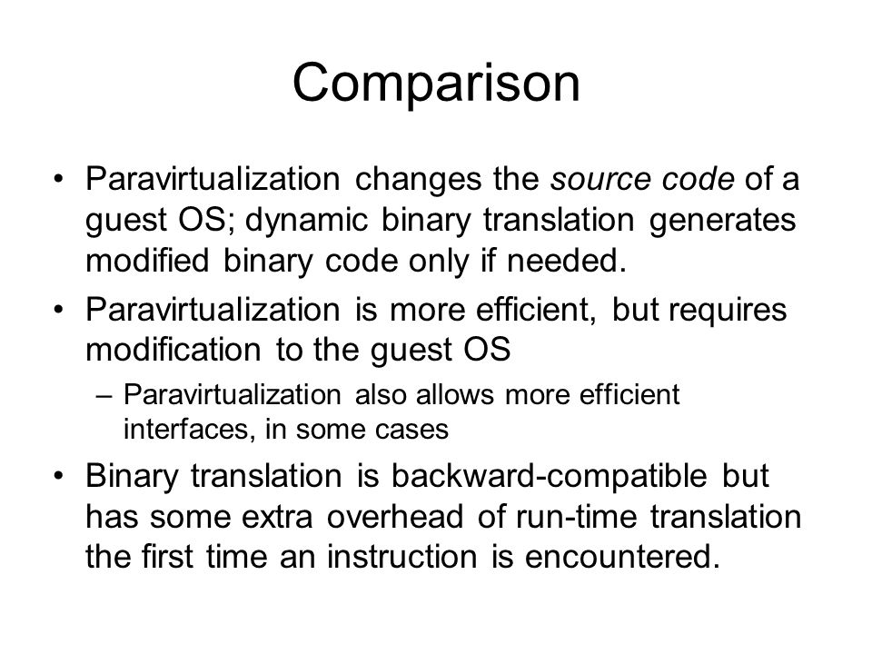 Comparison Paravirtualization changes the source code of a guest OS; dynamic binary translation generates modified binary code only if needed.