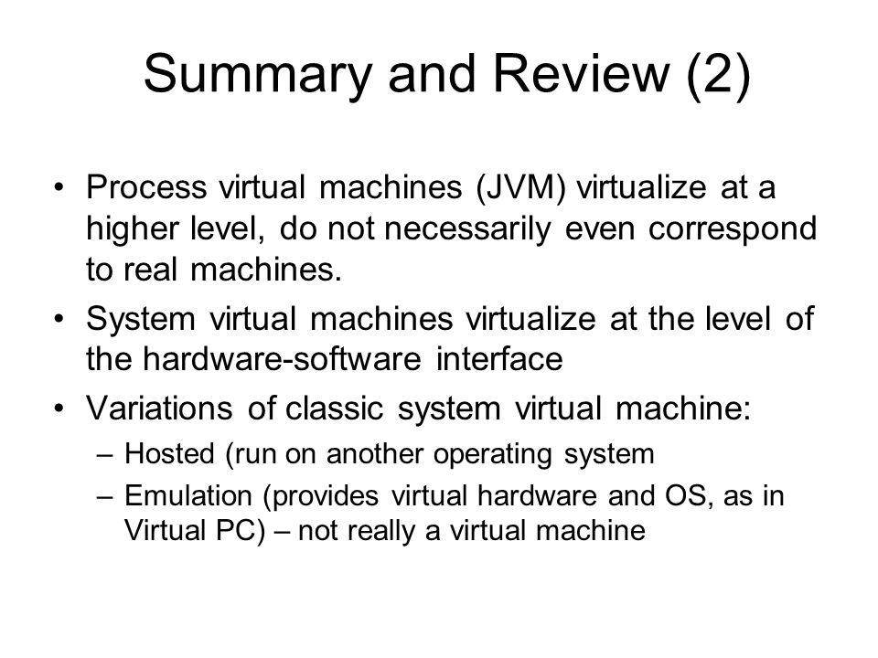 Summary and Review (2) Process virtual machines (JVM) virtualize at a higher level, do not necessarily even correspond to real machines.