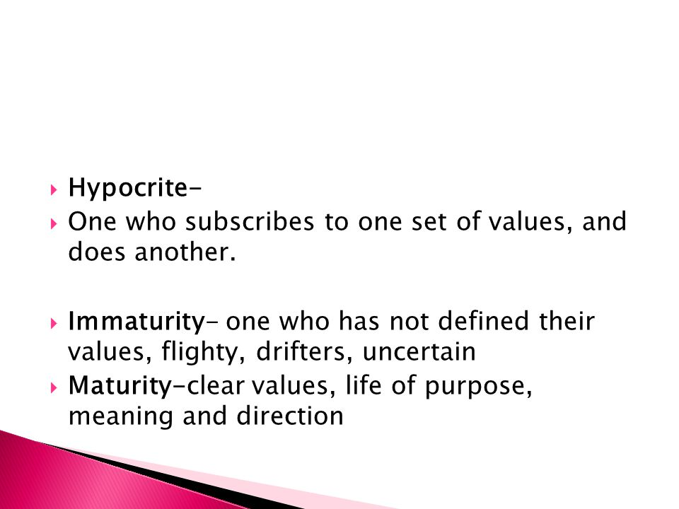 Hypocrite- One who subscribes to one set of values, and does another.