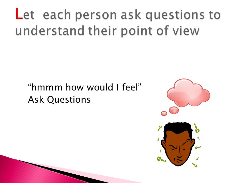 Let each person ask questions to understand their point of view