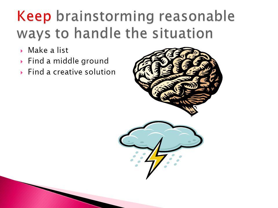 Keep brainstorming reasonable ways to handle the situation