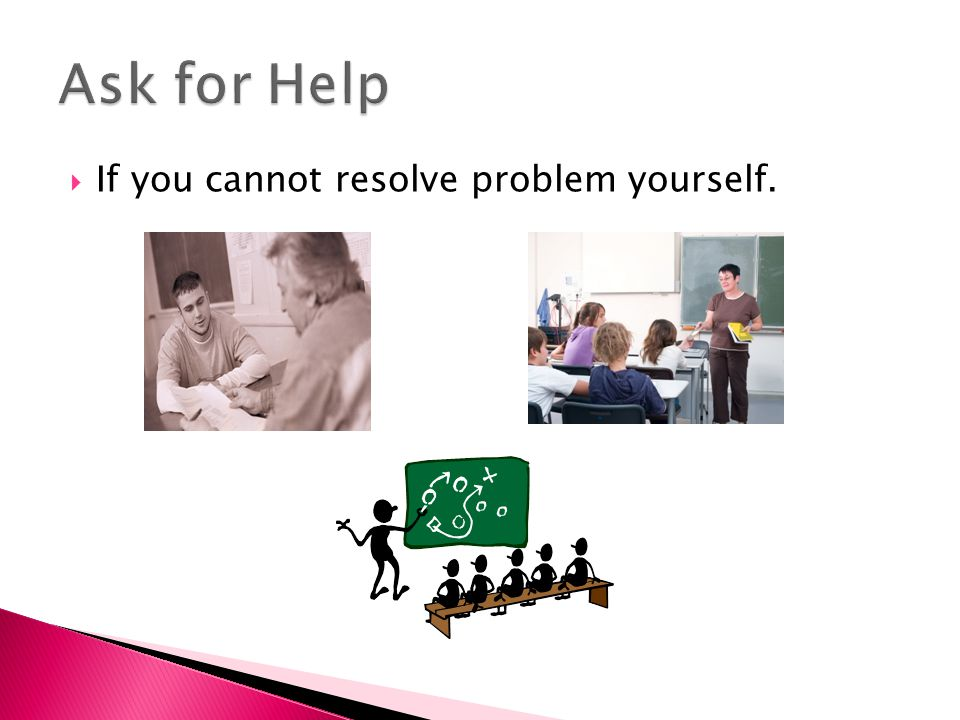 Ask for Help If you cannot resolve problem yourself.