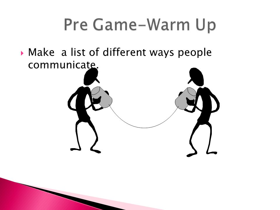 Pre Game-Warm Up Make a list of different ways people communicate.