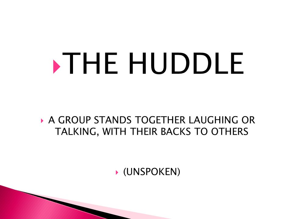 THE HUDDLE A GROUP STANDS TOGETHER LAUGHING OR TALKING, WITH THEIR BACKS TO OTHERS (UNSPOKEN)