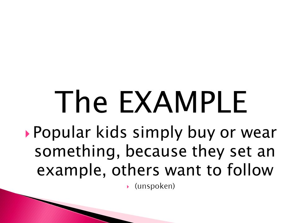 The EXAMPLE Popular kids simply buy or wear something, because they set an example, others want to follow.
