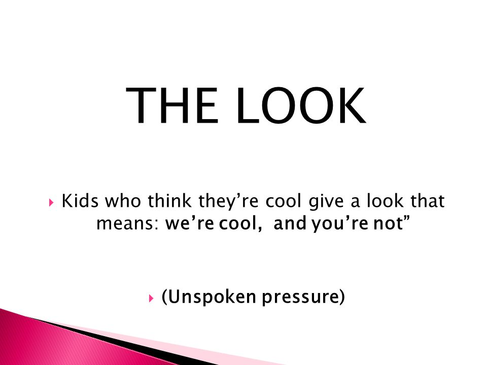 THE LOOK Kids who think they're cool give a look that means: we're cool, and you're not (Unspoken pressure)