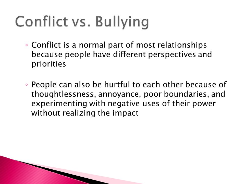 Conflict vs. Bullying Conflict is a normal part of most relationships because people have different perspectives and priorities.