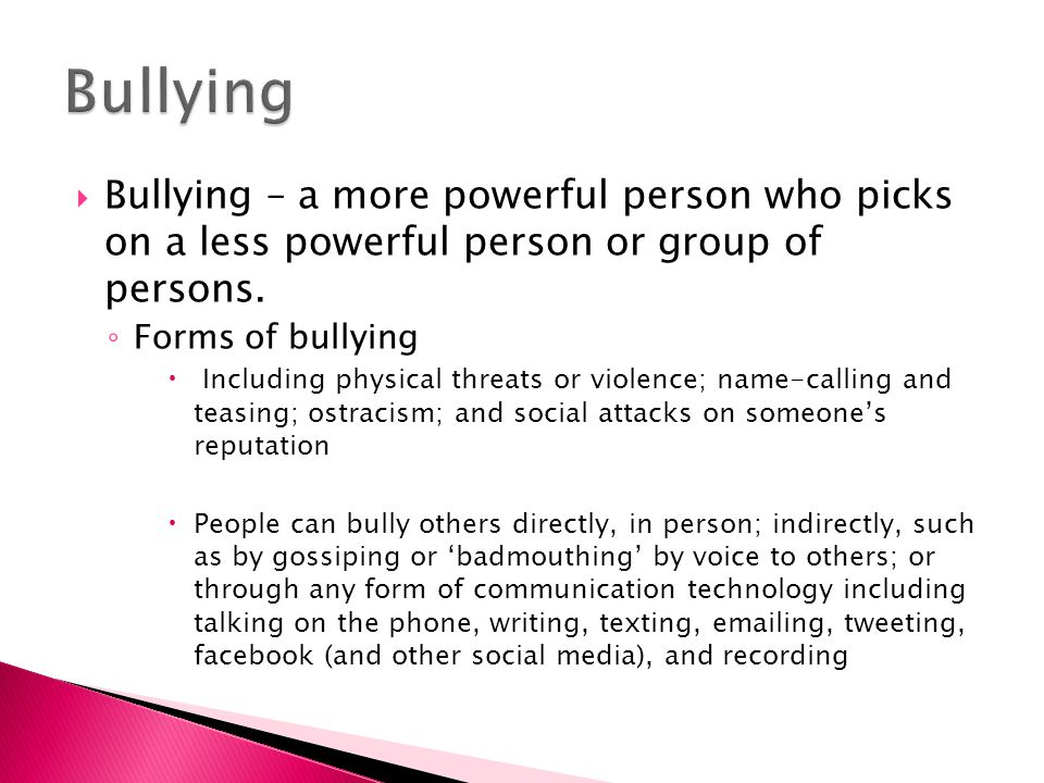 Bullying Bullying – a more powerful person who picks on a less powerful person or group of persons.