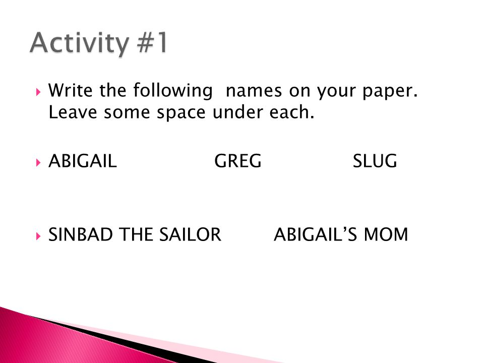 Activity #1 Write the following names on your paper. Leave some space under each. ABIGAIL GREG SLUG.