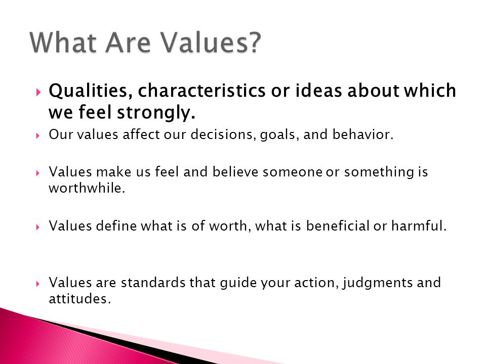 What Are Values Qualities, characteristics or ideas about which we feel strongly. Our values affect our decisions, goals, and behavior.