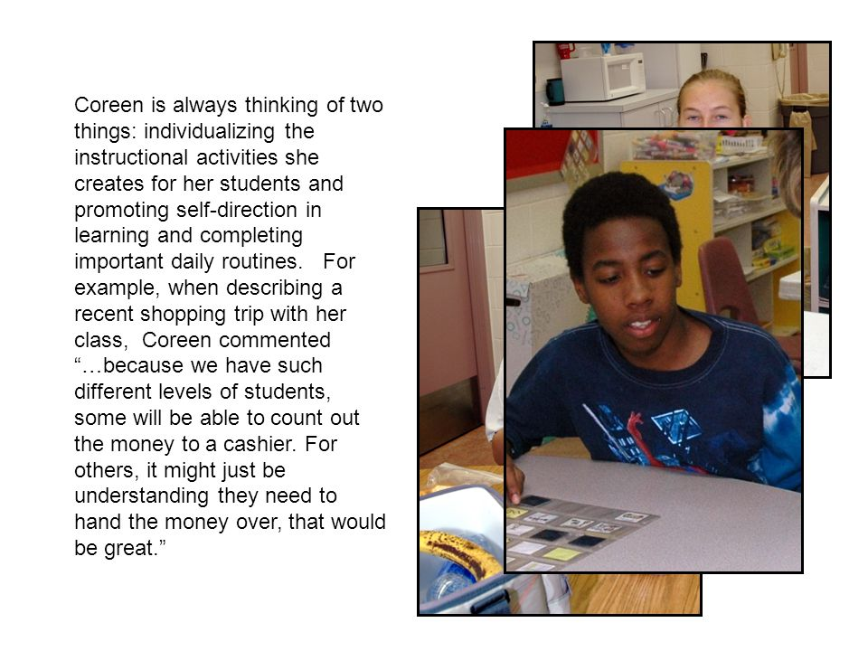 Coreen is always thinking of two things: individualizing the instructional activities she creates for her students and promoting self-direction in learning and completing important daily routines.