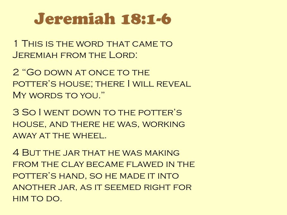 Jeremiah 18:1-6 1 This is the word that came to Jeremiah from the Lord: